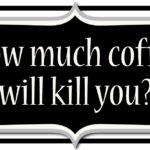 Combien de café va te tuer?