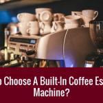 [GUIDE 2020] Comment choisir une machine à café expresso intégrée?