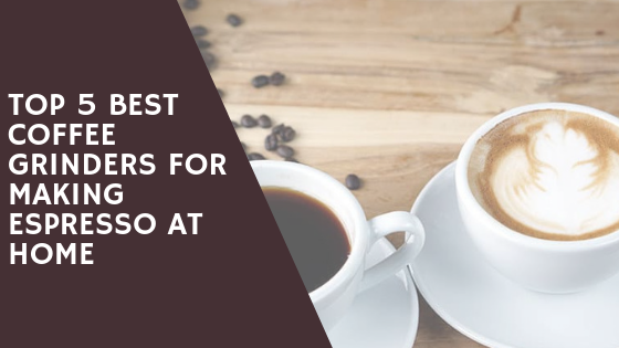 best coffee grinders for espresso at home